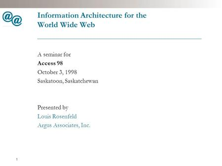 1 Information Architecture for the World Wide Web A seminar for Access 98 October 3, 1998 Saskatoon, Saskatchewan Presented by Louis Rosenfeld Argus Associates,