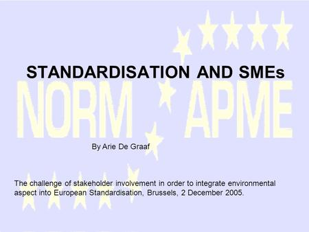 STANDARDISATION AND SMEs By Arie De Graaf The challenge of stakeholder involvement in order to integrate environmental aspect into European Standardisation,
