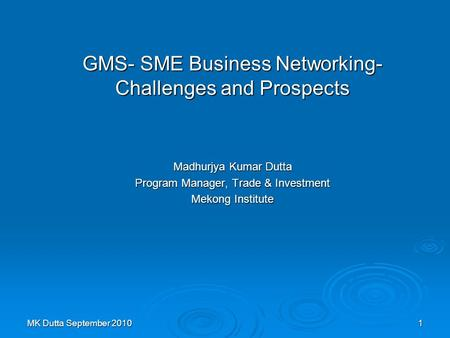 MK Dutta September 20101 GMS- SME Business Networking- Challenges and Prospects Madhurjya Kumar Dutta Program Manager, Trade & Investment Mekong Institute.