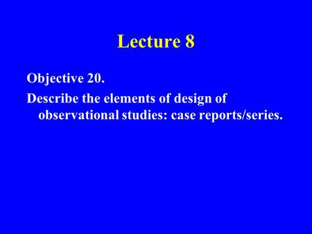 Lecture 8 Objective 20. Describe the elements of design of observational studies: case reports/series.