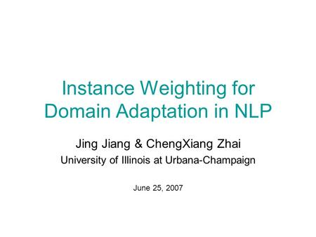 Instance Weighting for Domain Adaptation in NLP Jing Jiang & ChengXiang Zhai University of Illinois at Urbana-Champaign June 25, 2007.