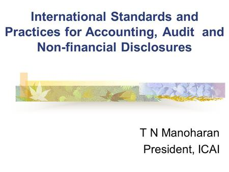 International Standards and Practices for Accounting, Audit and Non-financial Disclosures T N Manoharan President, ICAI.