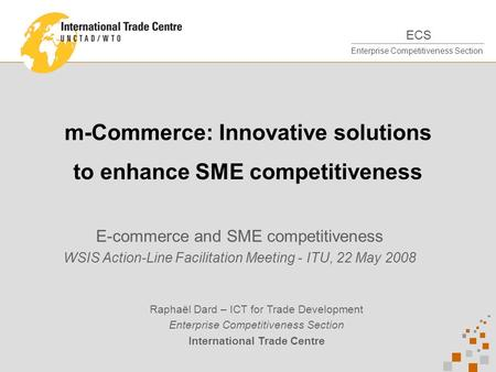ECS Enterprise Competitiveness Section m-Commerce: Innovative solutions to enhance SME competitiveness E-commerce and SME competitiveness WSIS Action-Line.