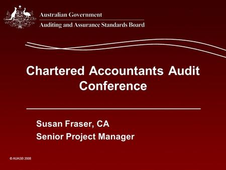 Chartered Accountants Audit Conference Susan Fraser, CA Senior Project Manager © AUASB 2008.