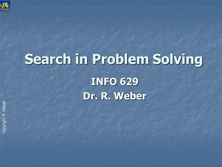 Copyright R. Weber Search in Problem Solving Search in Problem Solving INFO 629 Dr. R. Weber.