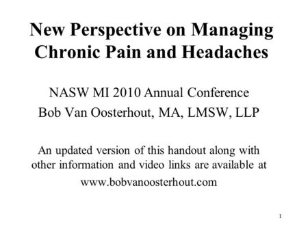 1 New Perspective on Managing Chronic Pain and Headaches NASW MI 2010 Annual Conference Bob Van Oosterhout, MA, LMSW, LLP An updated version of this handout.