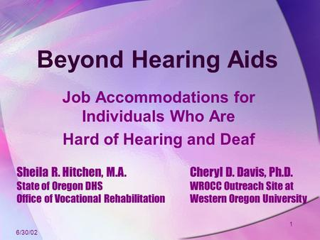 1 Beyond Hearing Aids Job Accommodations for Individuals Who Are Hard of Hearing and Deaf Sheila R. Hitchen, M.A. State of Oregon DHS Office of Vocational.