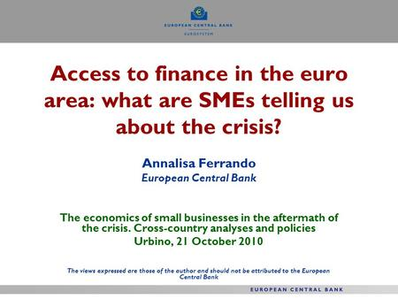 Access to finance in the euro area: what are SMEs telling us about the crisis? Annalisa Ferrando European Central Bank The economics of small businesses.