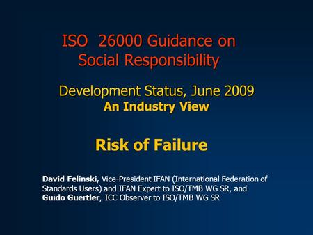 ISO 26000 Guidance on Social Responsibility Development Status, June 2009 An Industry View Risk of Failure David Felinski, Vice-President IFAN (International.
