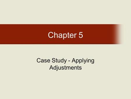 Chapter 5 Case Study - Applying Adjustments. Chapter 5: Learning Objectives After completing this chapter, you will be able to: –Complete two mock appraisals.