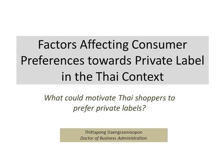 Factors Affecting Consumer Preferences towards Private Label in the Thai Context What could motivate Thai shoppers to prefer private labels? Thittapong.