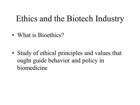 Ethics and the Biotech Industry What is Bioethics? Study of ethical principles and values that ought guide behavior and policy in biomedicine.