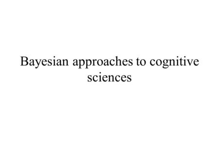 Bayesian approaches to cognitive sciences. Word learning Bayesian property induction Theory-based causal inference.