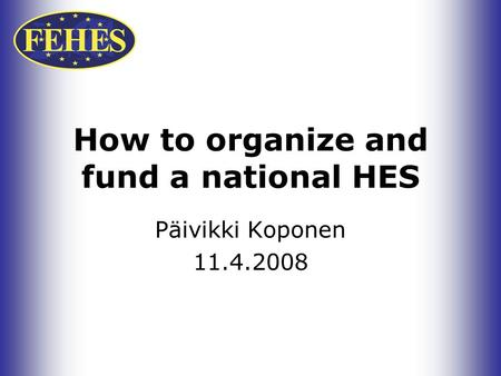 How to organize and fund a national HES Päivikki Koponen 11.4.2008.