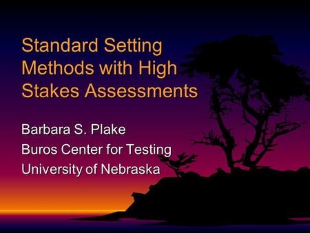 Standard Setting Methods with High Stakes Assessments Barbara S. Plake Buros Center for Testing University of Nebraska.