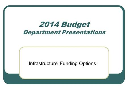 2014 Budget Department Presentations Infrastructure Funding Options.
