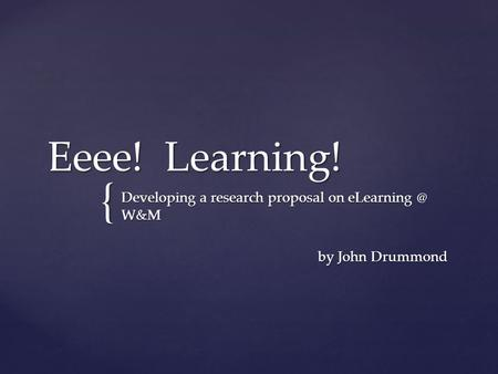 { Eeee! Learning! Developing a research proposal on W&M by John Drummond by John Drummond.