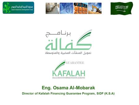 Eng. Osama Al-Mobarak Director of Kafalah Financing Guarantee Program, SIDF (K.S.A)