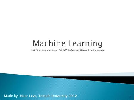 Made by: Maor Levy, Temple University 2012 1.  Up until now: how to reason in a give model  Machine learning: how to acquire a model on the basis of.