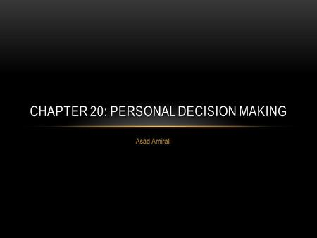 Asad Amirali CHAPTER 20: PERSONAL DECISION MAKING.