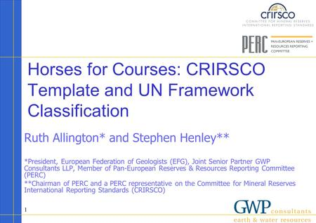 1 Horses for Courses: CRIRSCO Template and UN Framework Classification Ruth Allington* and Stephen Henley** *President, European Federation of Geologists.