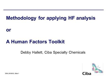 DRH, 05/09/03, Slide 1 Methodology for applying HF analysis or A Human Factors Toolkit Debby Hallett, Ciba Specialty Chemicals.