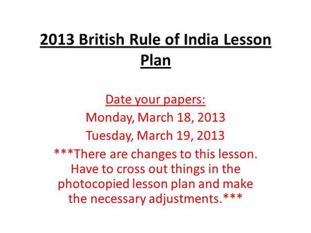 2013 British Rule of India Lesson Plan Date your papers: Monday, March 18, 2013 Tuesday, March 19, 2013 ***There are changes to this lesson. Have to cross.