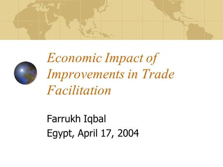 Economic Impact of Improvements in Trade Facilitation Farrukh Iqbal Egypt, April 17, 2004.