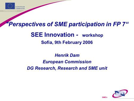 "SMEs Perspectives of SME participation in FP 7"" SEE Innovation - workshop Sofia, 9th February 2006 Henrik Dam European Commission DG Research, Research."