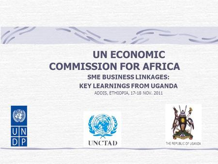 UN ECONOMIC COMMISSION FOR AFRICA SME BUSINESS LINKAGES: KEY LEARNINGS FROM UGANDA ADDIS, ETHIOPIA, 17-18 NOV. 2011.