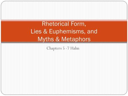 Chapters 5 -7 Hahn Rhetorical Form, Lies & Euphemisms, and Myths & Metaphors.