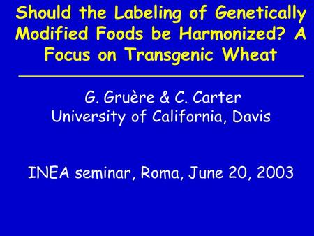 Should the Labeling of Genetically Modified Foods be Harmonized? A Focus on Transgenic Wheat G. Gruère & C. Carter University of California, Davis INEA.