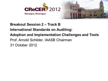 Breakout Session 2 – Track B International Standards on Auditing: Adoption and Implementation Challenges and Tools Prof. Arnold Schilder, IAASB Chairman.