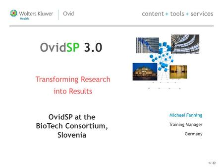 Content + tools + services 1/ 22 Transforming Research into Results Michael Fanning Training Manager Germany OvidSP 3.0 OvidSP at the BioTech Consortium,
