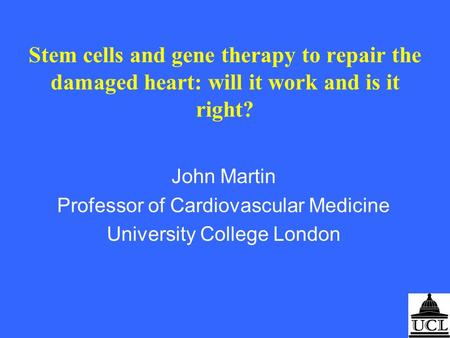 Stem cells and gene therapy to repair the damaged heart: will it work and is it right? John Martin Professor of Cardiovascular Medicine University College.