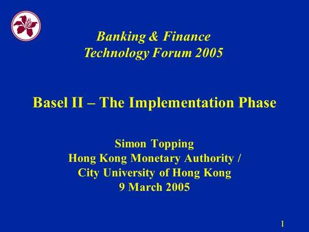 1 Basel II – The Implementation Phase Simon Topping Hong Kong Monetary Authority / City University of Hong Kong 9 March 2005 Banking & Finance Technology.