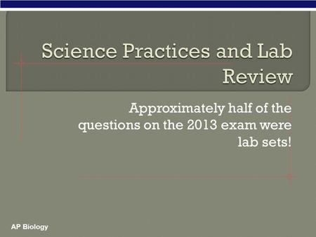 AP Biology Approximately half of the questions on the 2013 exam were lab sets!