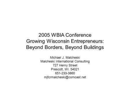 2005 WBIA Conference Growing Wisconsin Entrepreneurs: Beyond Borders, Beyond Buildings Michael J. Malcheski Malcheski International Consulting 727 Henry.
