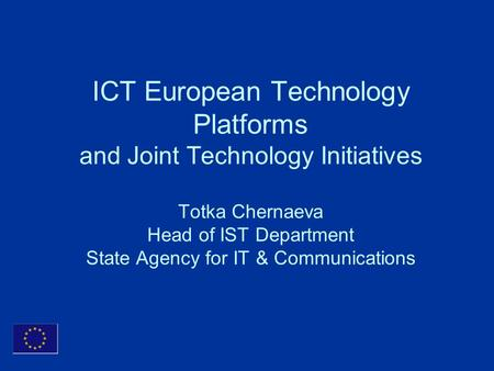 ICT European Technology Platforms and Joint Technology Initiatives Totka Chernaeva Head of IST Department State Agency for IT & Communications.