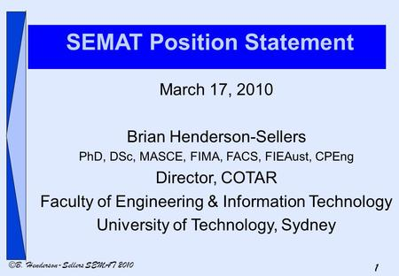 1 ©B. Henderson-Sellers SEMAT 2010 SEMAT Position Statement March 17, 2010 Brian Henderson-Sellers PhD, DSc, MASCE, FIMA, FACS, FIEAust, CPEng Director,