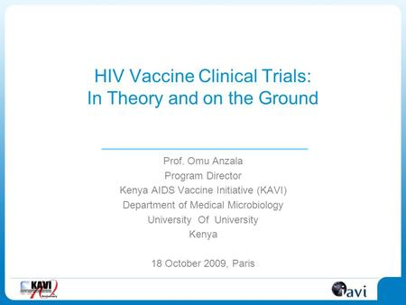 HIV Vaccine Clinical Trials: In Theory and on the Ground Prof. Omu Anzala Program Director Kenya AIDS Vaccine Initiative (KAVI) Department of Medical Microbiology.