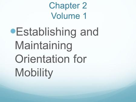 Chapter 2 Volume 1 Establishing and Maintaining Orientation for Mobility.