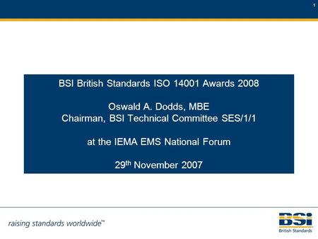 1 BSI British Standards ISO 14001 Awards 2008 Oswald A. Dodds, MBE Chairman, BSI Technical Committee SES/1/1 at the IEMA EMS National Forum 29 th November.