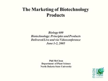 NDSU Extension The Marketing of Biotechnology Products Phil McClean Department of Plant Science North Dakota State University Biology 600 Biotechnology: