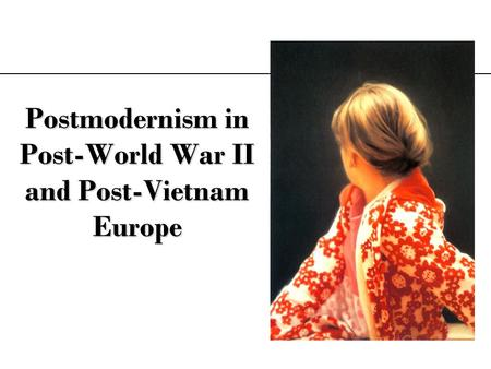Postmodernism in Post-World War II and Post-Vietnam Europe.