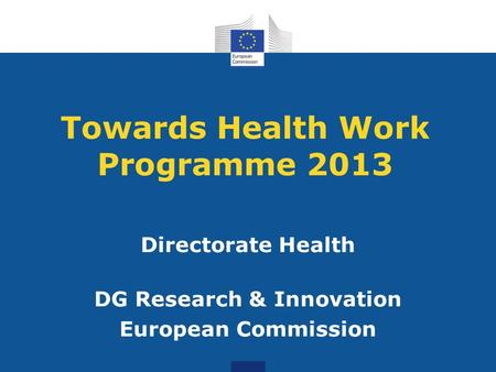 Towards Health Work Programme 2013 Directorate Health DG Research & Innovation European Commission.