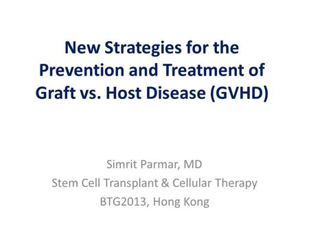 New Strategies for the Prevention and Treatment of Graft vs. Host Disease (GVHD) Simrit Parmar, MD Stem Cell Transplant & Cellular Therapy BTG2013, Hong.
