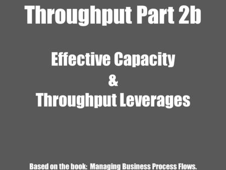 Throughput Part 2b Effective Capacity & Throughput Leverages Based on the book: Managing Business Process Flows.