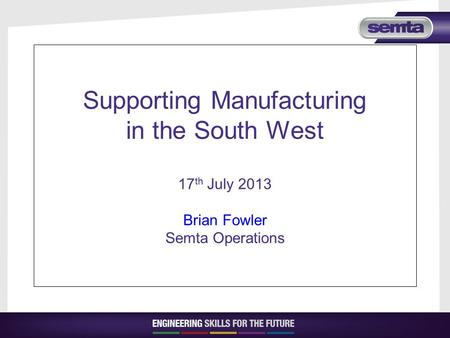 Supporting Manufacturing in the South West 17 th July 2013 Brian Fowler Semta Operations.