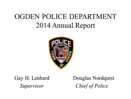 OGDEN POLICE DEPARTMENT 2014 Annual Report Gay H. Lenhard Douglas Nordquist Supervisor Chief of Police.